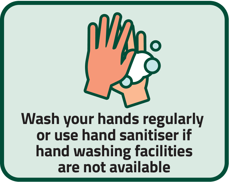 Wash your hands regularly or use hand sanitiser if hand washing facilities are not available